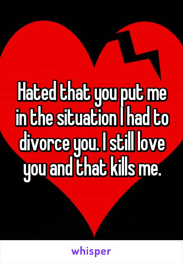 Hated that you put me in the situation I had to divorce you. I still love you and that kills me.