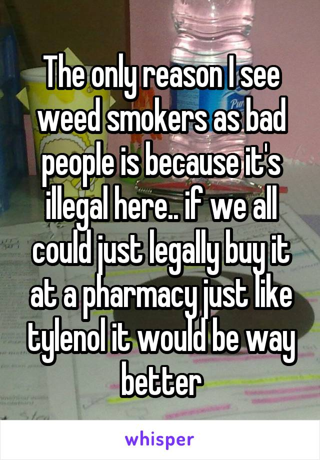 The only reason I see weed smokers as bad people is because it's illegal here.. if we all could just legally buy it at a pharmacy just like tylenol it would be way better