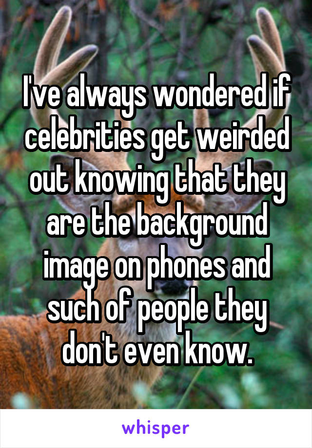 I've always wondered if celebrities get weirded out knowing that they are the background image on phones and such of people they don't even know.