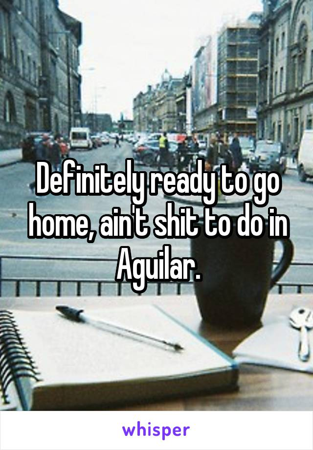 Definitely ready to go home, ain't shit to do in Aguilar.