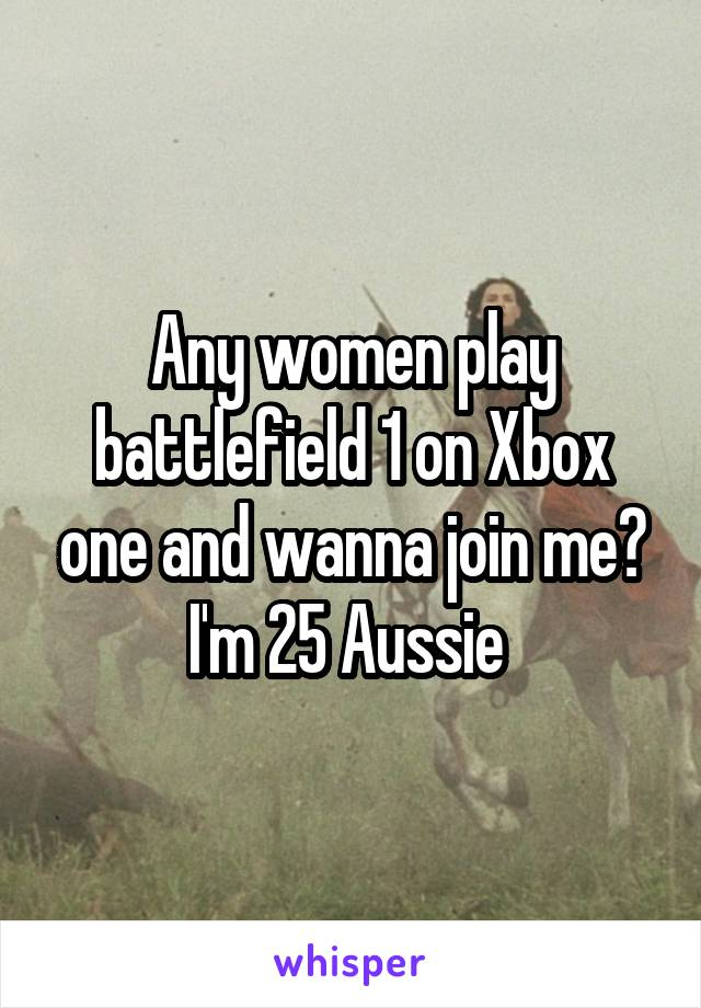 Any women play battlefield 1 on Xbox one and wanna join me? I'm 25 Aussie