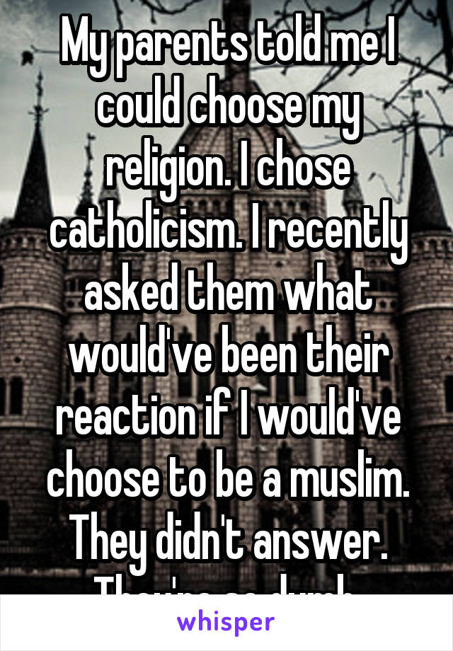 My parents told me I could choose my religion. I chose catholicism. I recently asked them what would've been their reaction if I would've choose to be a muslim. They didn't answer. They're so dumb.