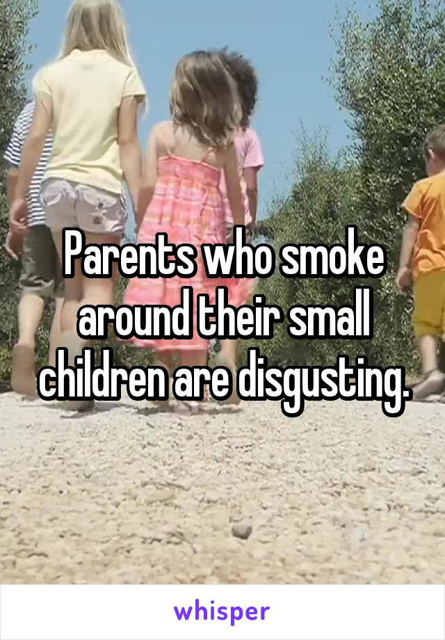 Parents who smoke around their small children are disgusting.
