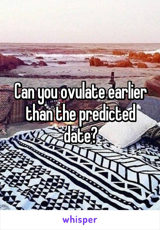 Can you ovulate earlier than the predicted date?