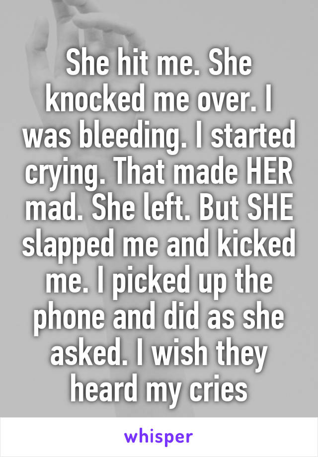 She hit me. She knocked me over. I was bleeding. I started crying. That made HER mad. She left. But SHE slapped me and kicked me. I picked up the phone and did as she asked. I wish they heard my cries