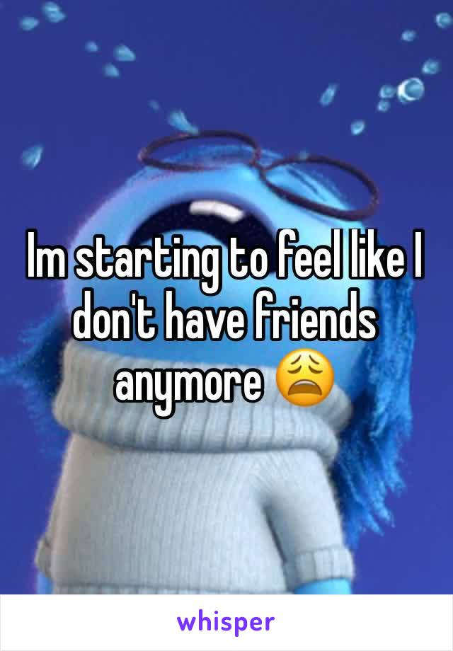 Im starting to feel like I don't have friends anymore 😩