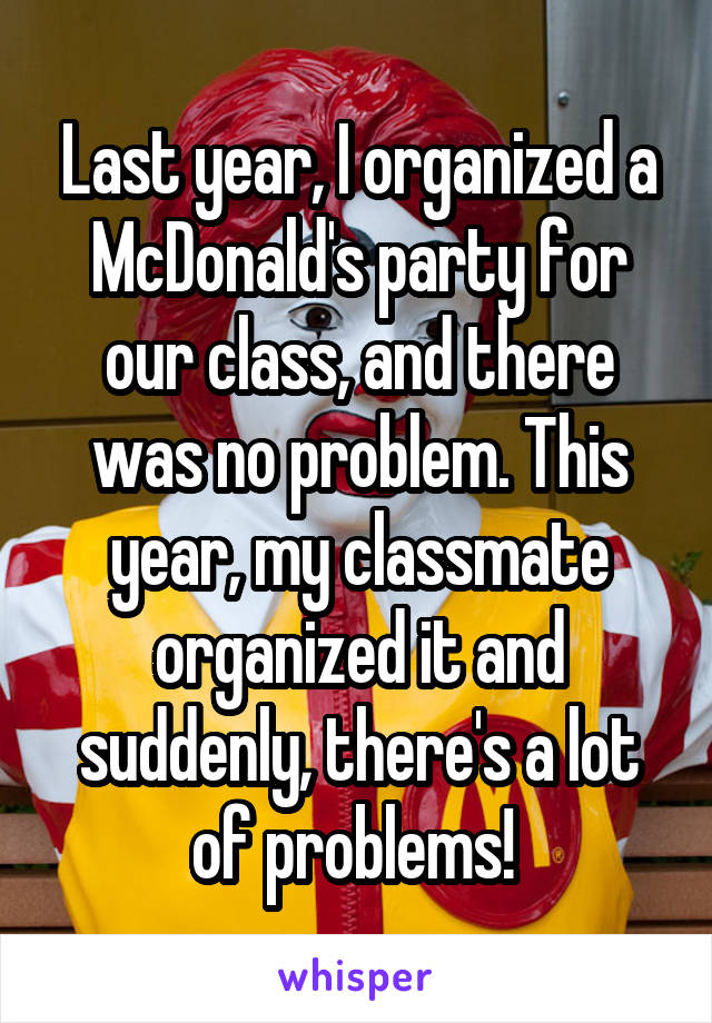 Last year, I organized a McDonald's party for our class, and there was no problem. This year, my classmate organized it and suddenly, there's a lot of problems!