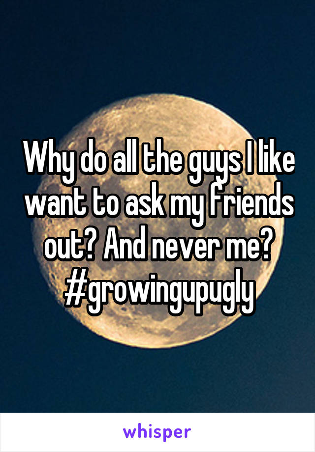 Why do all the guys I like want to ask my friends out? And never me? #growingupugly