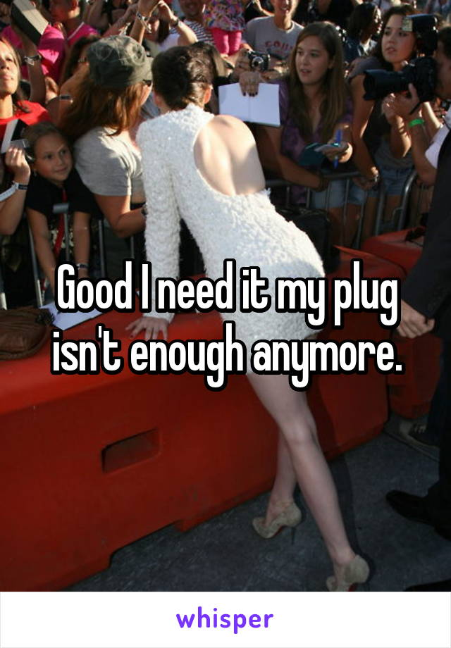 Good I need it my plug isn't enough anymore.