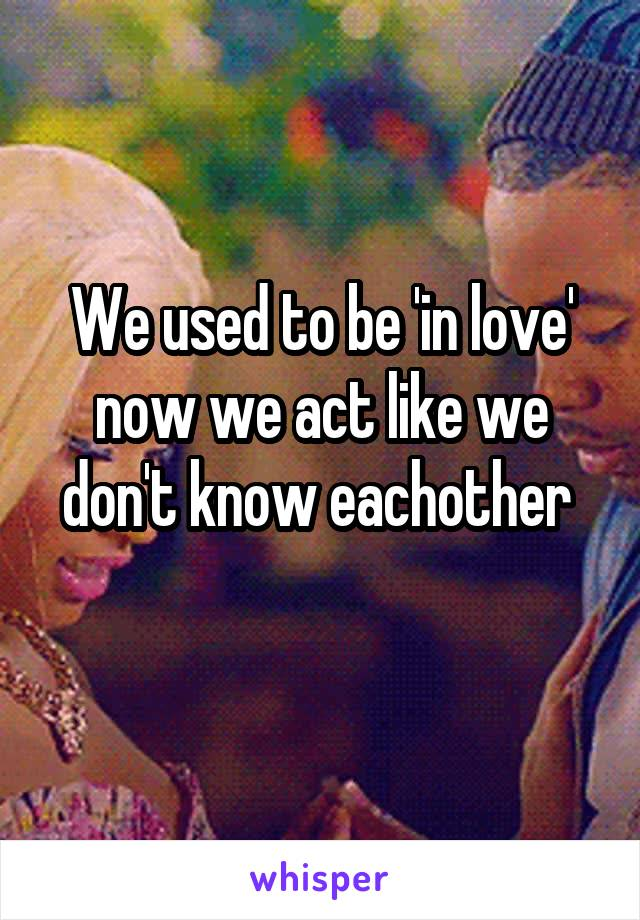 We used to be 'in love' now we act like we don't know eachother