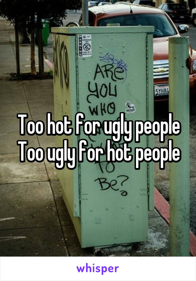 Too hot for ugly people Too ugly for hot people