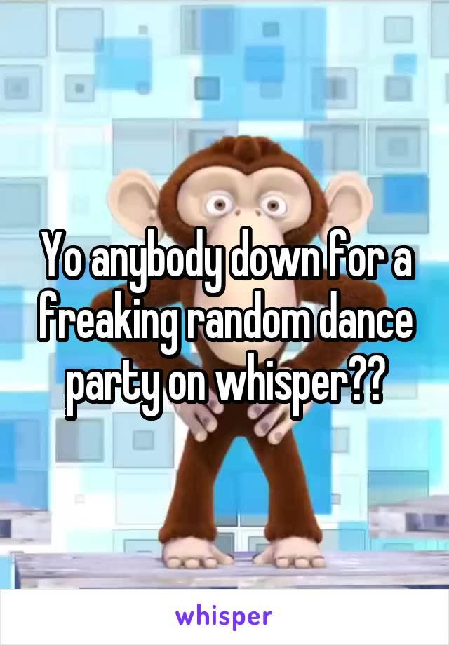 Yo anybody down for a freaking random dance party on whisper??