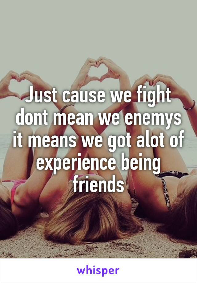 Just cause we fight dont mean we enemys it means we got alot of experience being friends