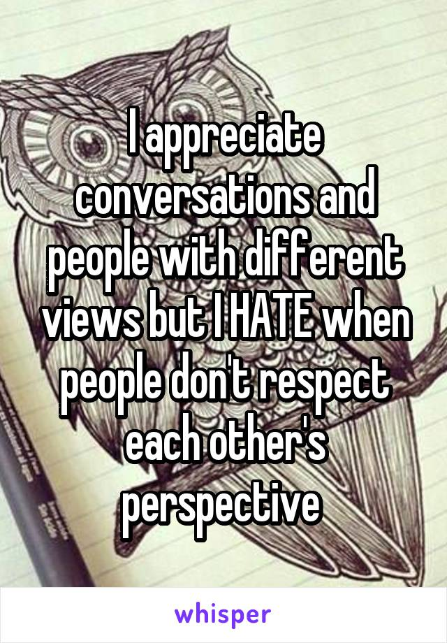 I appreciate conversations and people with different views but I HATE when people don't respect each other's perspective