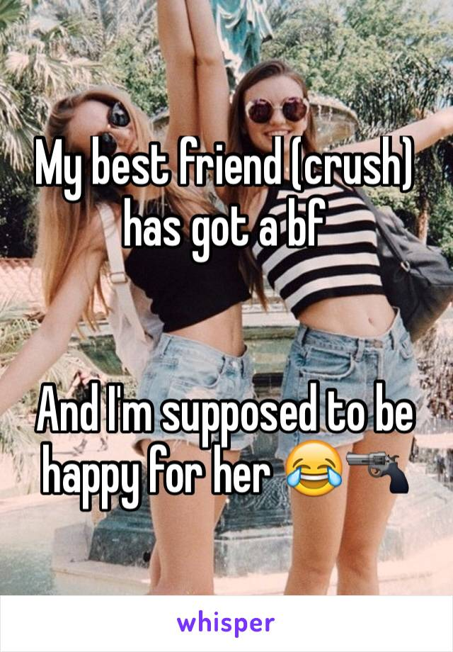 My best friend (crush) has got a bf   And I'm supposed to be happy for her 😂🔫