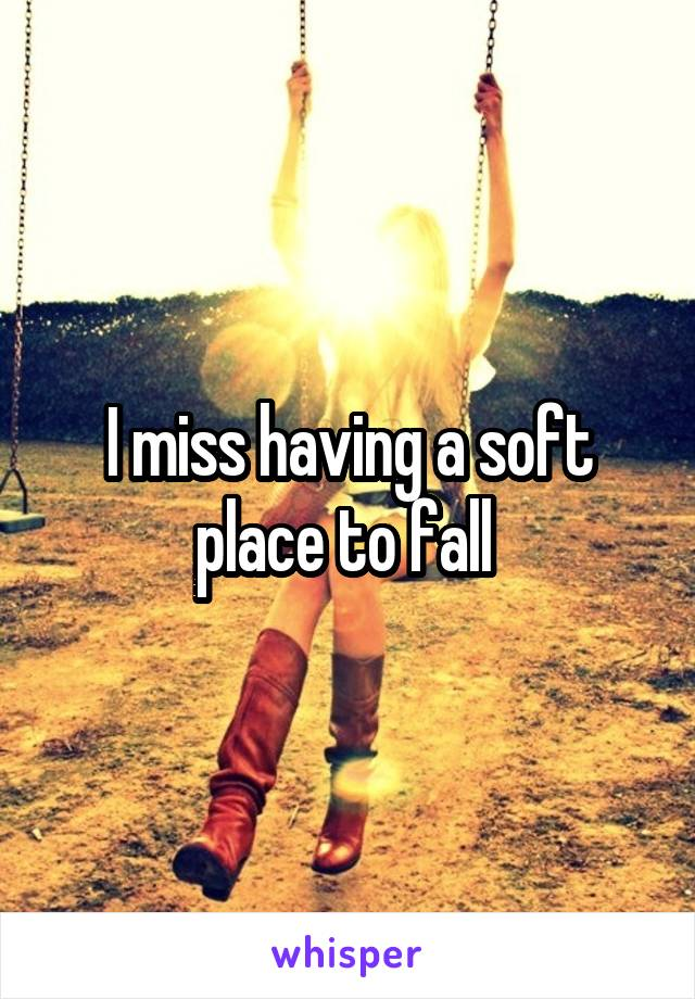 I miss having a soft place to fall