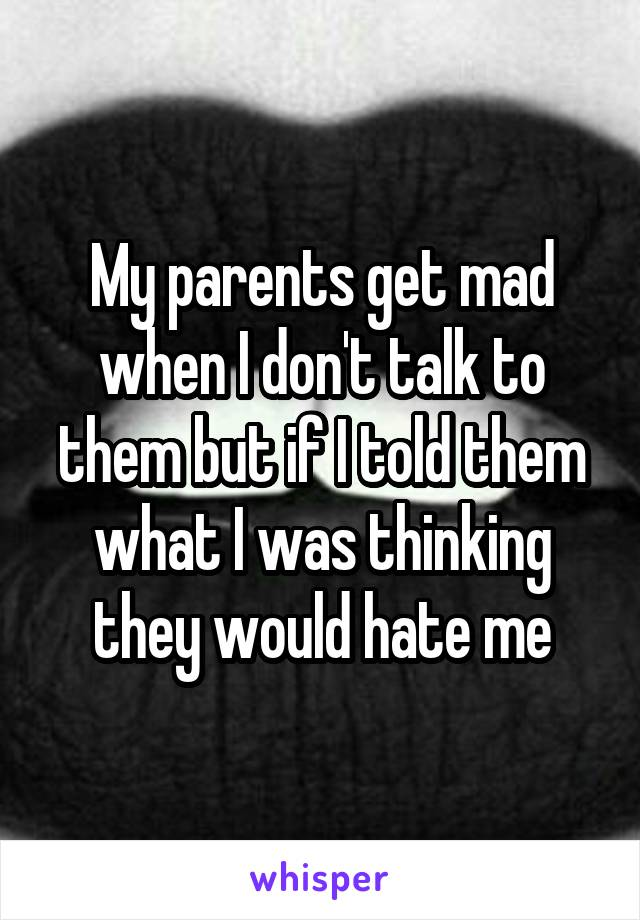 My parents get mad when I don't talk to them but if I told them what I was thinking they would hate me