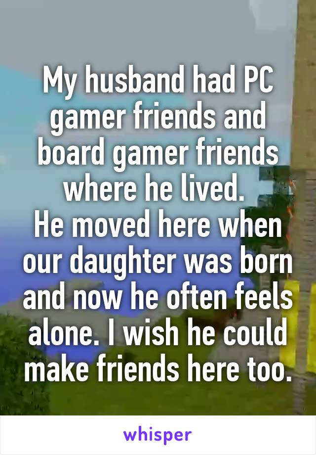 My husband had PC gamer friends and board gamer friends where he lived.  He moved here when our daughter was born and now he often feels alone. I wish he could make friends here too.