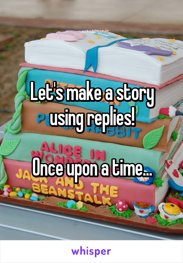 Let's make a story using replies!  Once upon a time...