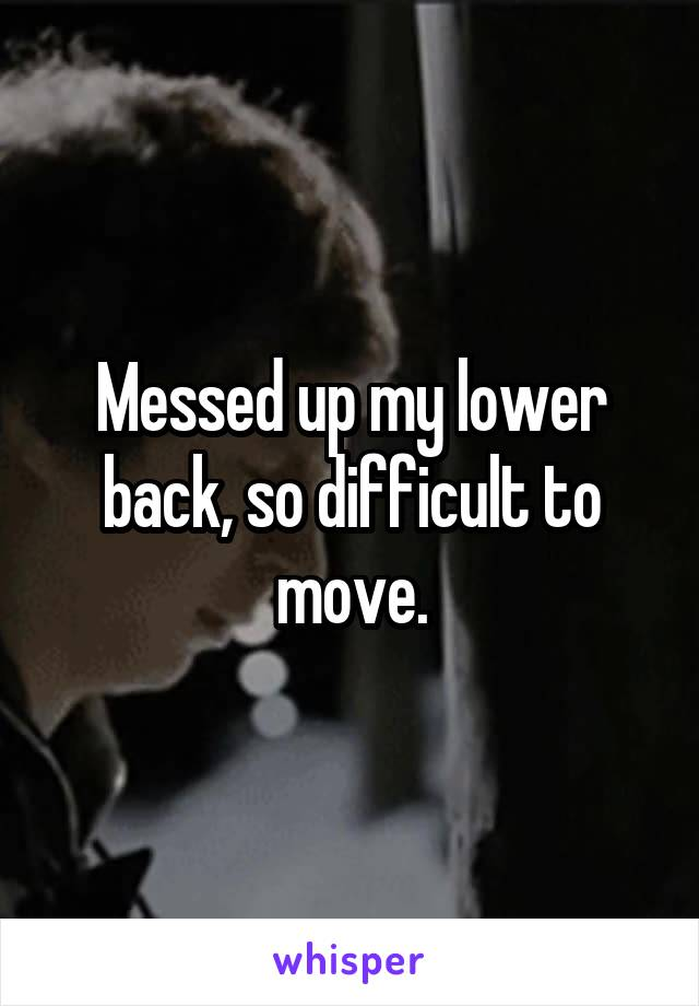 Messed up my lower back, so difficult to move.