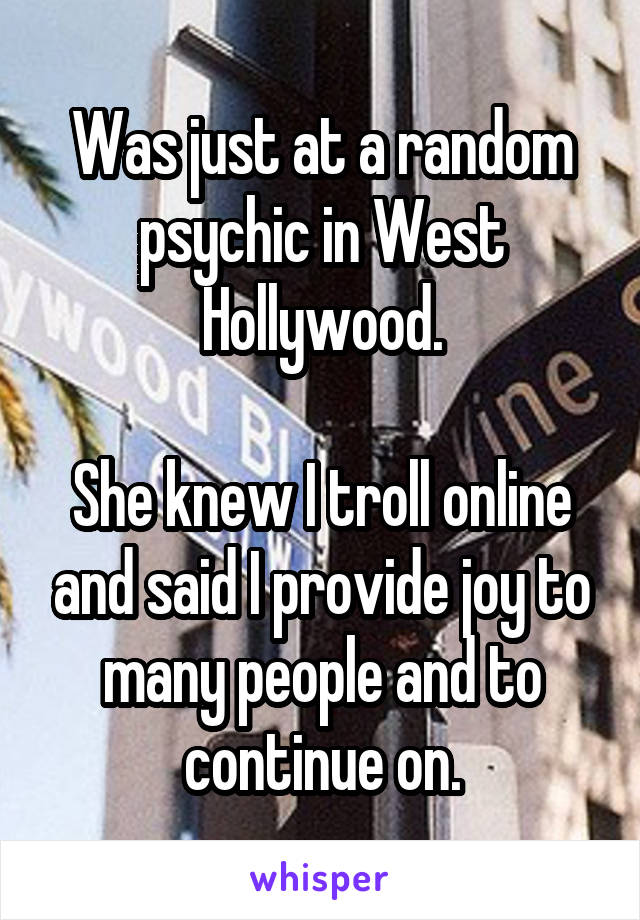 Was just at a random psychic in West Hollywood.  She knew I troll online and said I provide joy to many people and to continue on.