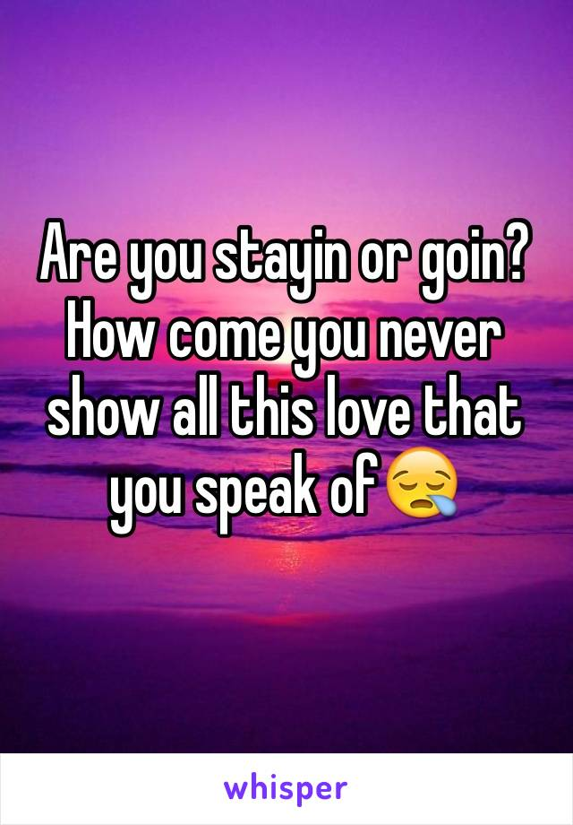 Are you stayin or goin? How come you never show all this love that you speak of😪