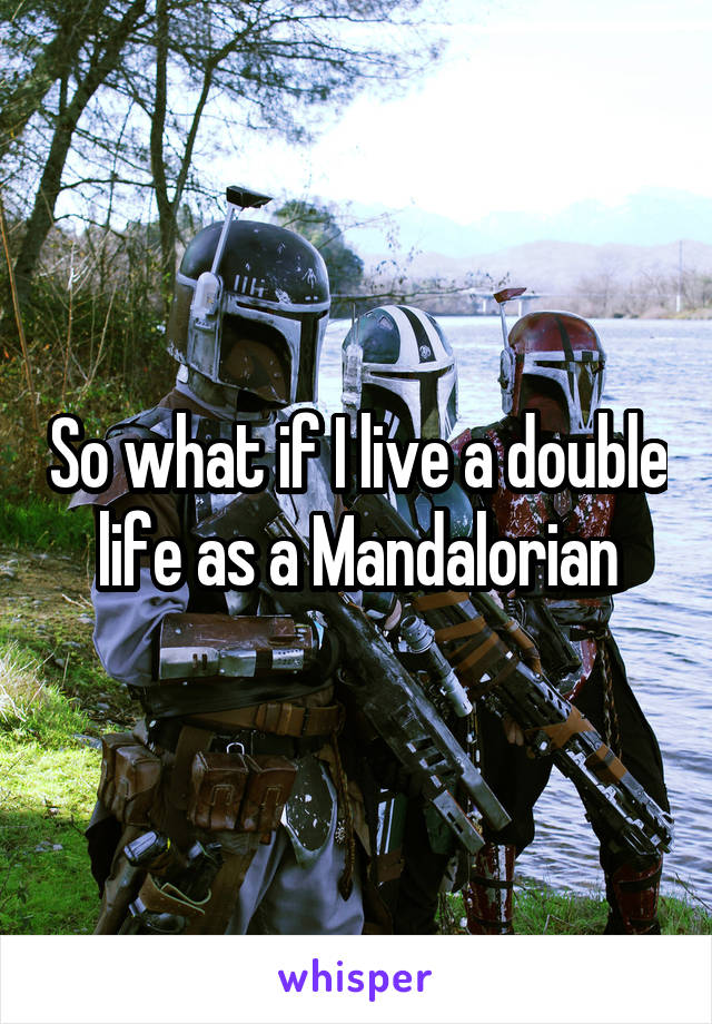 So what if I live a double life as a Mandalorian