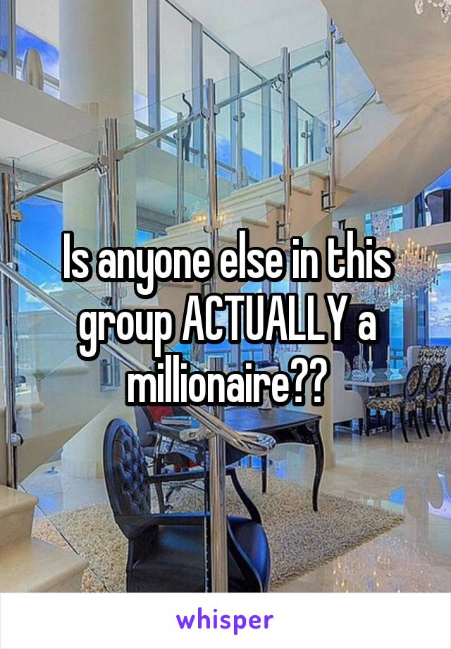 Is anyone else in this group ACTUALLY a millionaire??