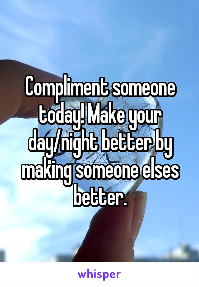 Compliment someone today! Make your day/night better by making someone elses better.