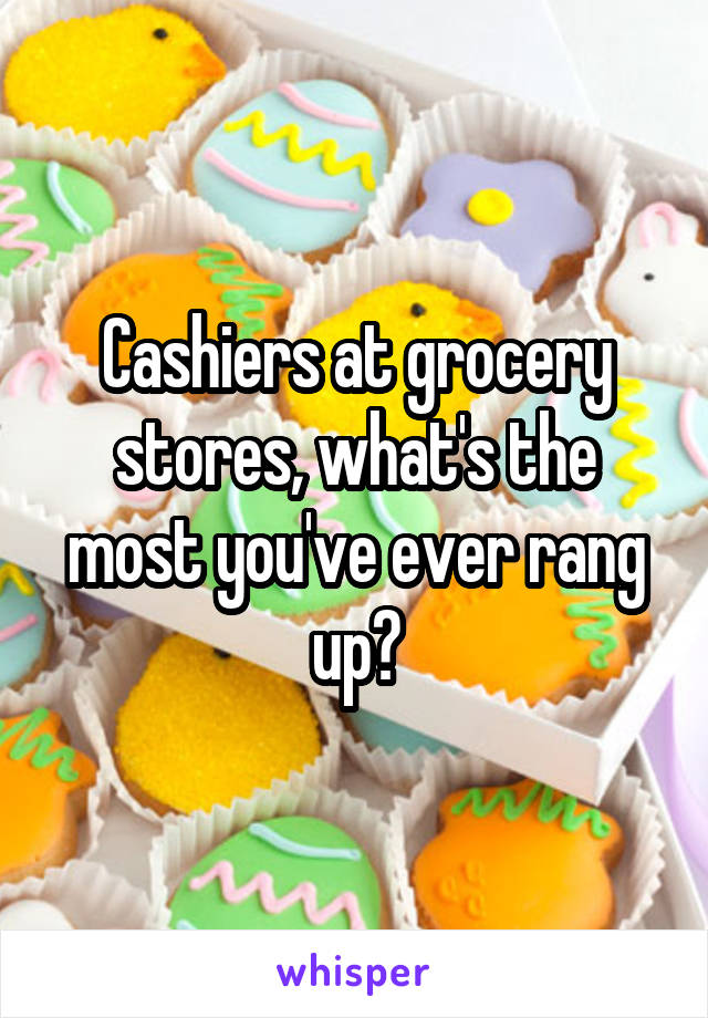 Cashiers at grocery stores, what's the most you've ever rang up?