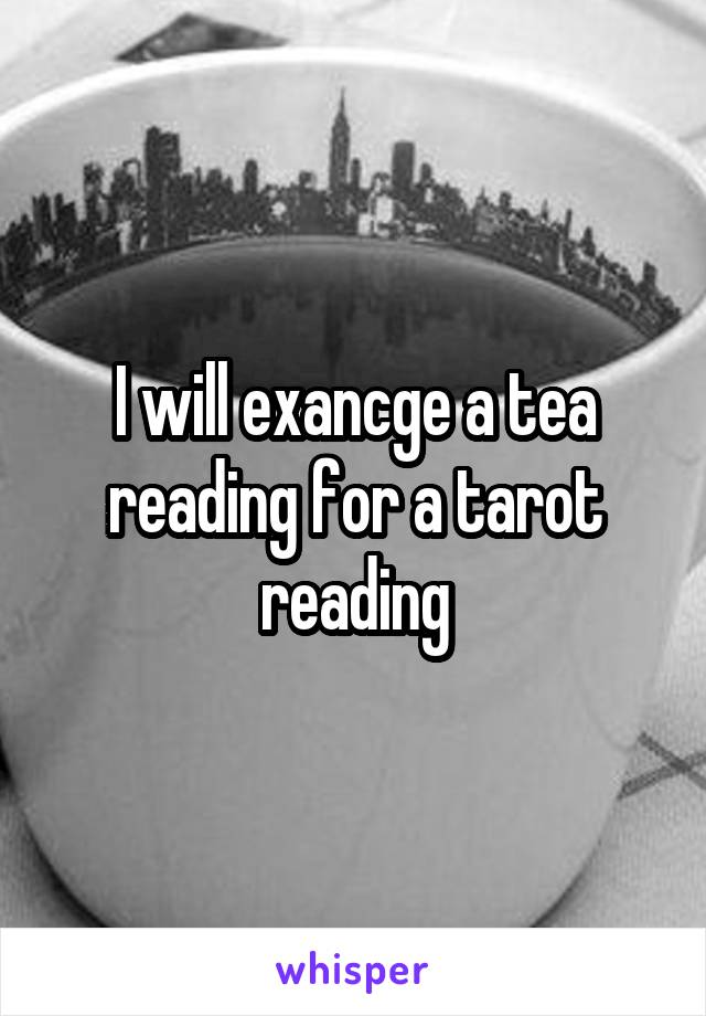 I will exancge a tea reading for a tarot reading
