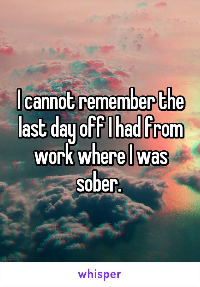 I cannot remember the last day off I had from work where I was sober.