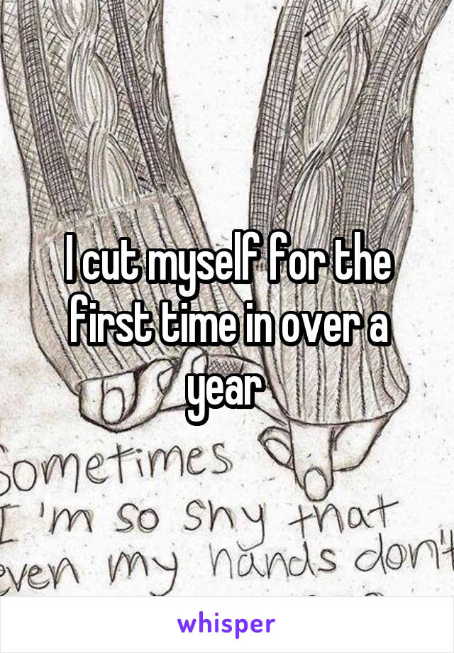 I cut myself for the first time in over a year