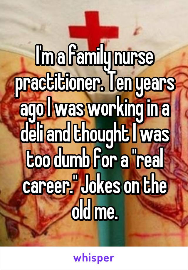 """I'm a family nurse practitioner. Ten years ago I was working in a deli and thought I was too dumb for a """"real career."""" Jokes on the old me."""
