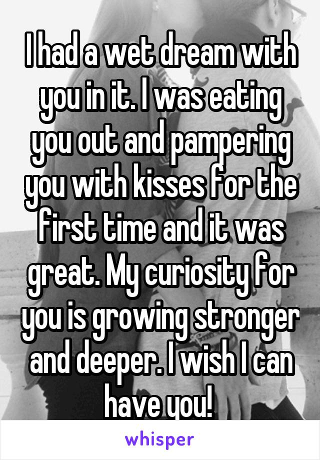 I had a wet dream with you in it. I was eating you out and pampering you with kisses for the first time and it was great. My curiosity for you is growing stronger and deeper. I wish I can have you!