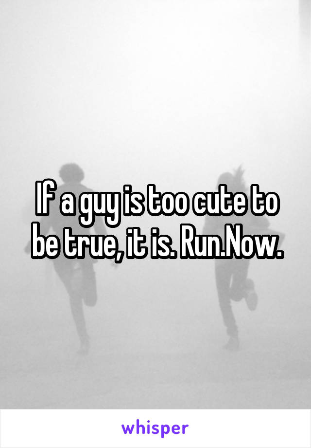 If a guy is too cute to be true, it is. Run.Now.