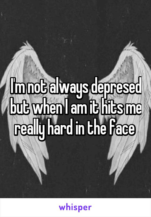 I'm not always depresed but when I am it hits me really hard in the face
