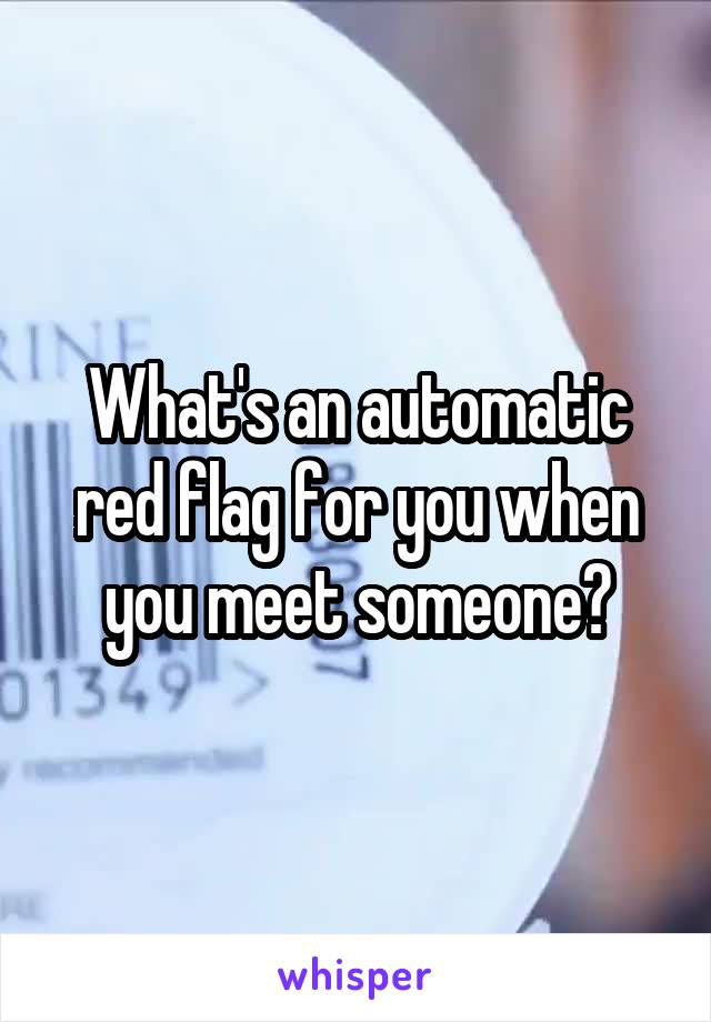 What's an automatic red flag for you when you meet someone?