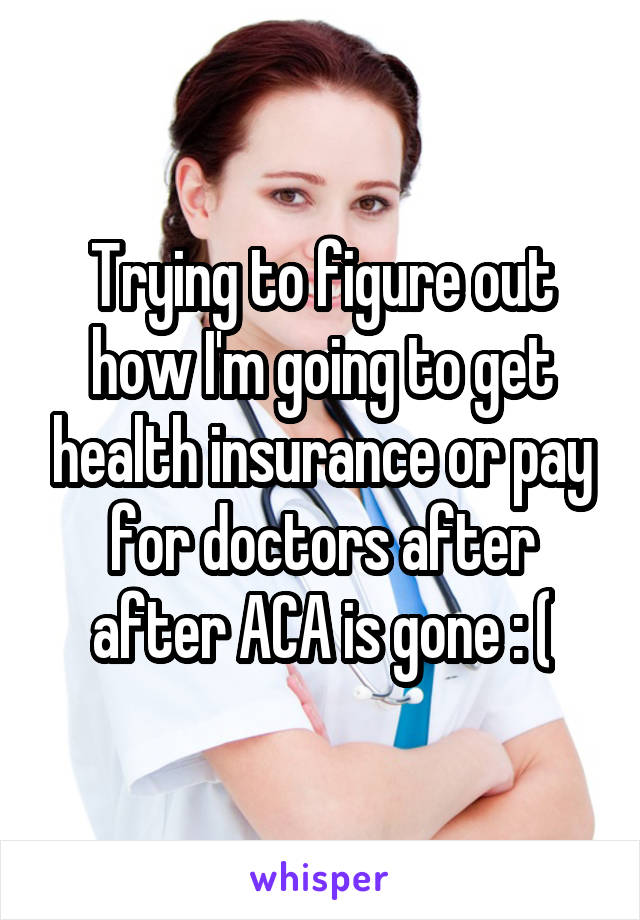 Trying to figure out how I'm going to get health insurance or pay for doctors after after ACA is gone : (