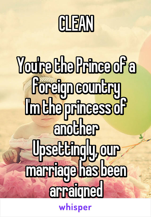 CLEAN  You're the Prince of a foreign country I'm the princess of another Upsettingly, our marriage has been arraigned