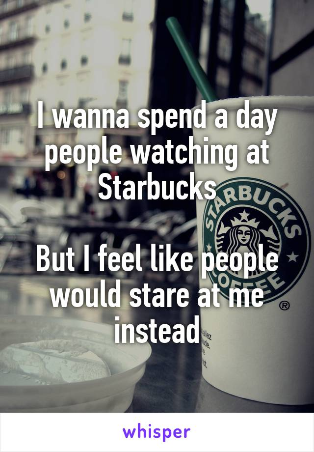 I wanna spend a day people watching at Starbucks   But I feel like people would stare at me instead