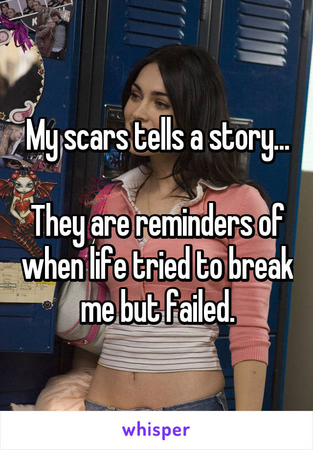 My scars tells a story...  They are reminders of when life tried to break me but failed.