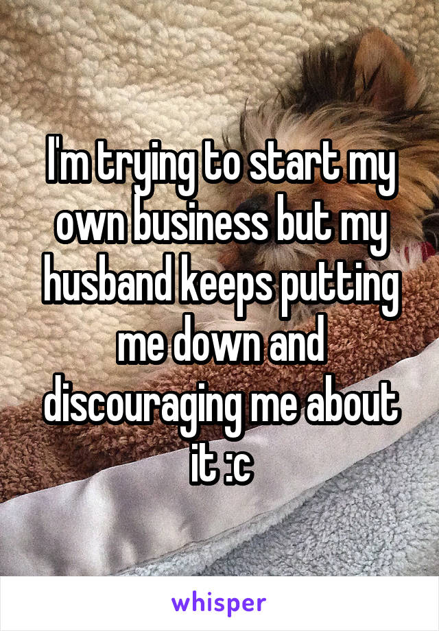 I'm trying to start my own business but my husband keeps putting me down and discouraging me about it :c
