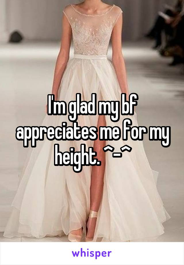 I'm glad my bf appreciates me for my height. ^-^