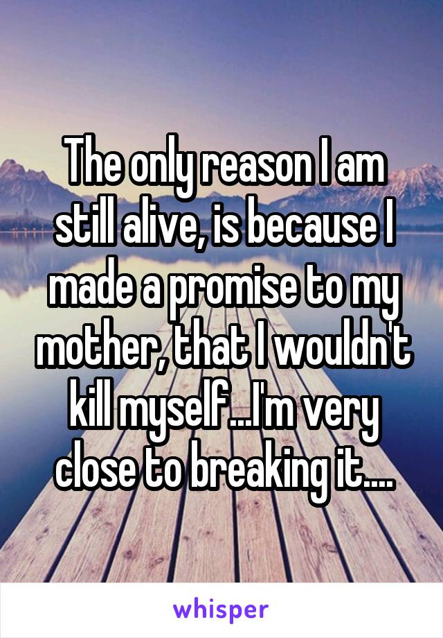 The only reason I am still alive, is because I made a promise to my mother, that I wouldn't kill myself...I'm very close to breaking it....