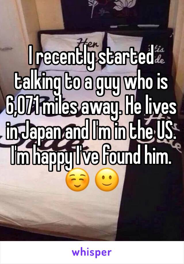 I recently started talking to a guy who is 6,071 miles away. He lives in Japan and I'm in the US. I'm happy I've found him.☺ 🙂