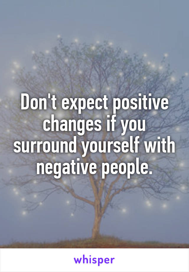Don't expect positive changes if you surround yourself with negative people.