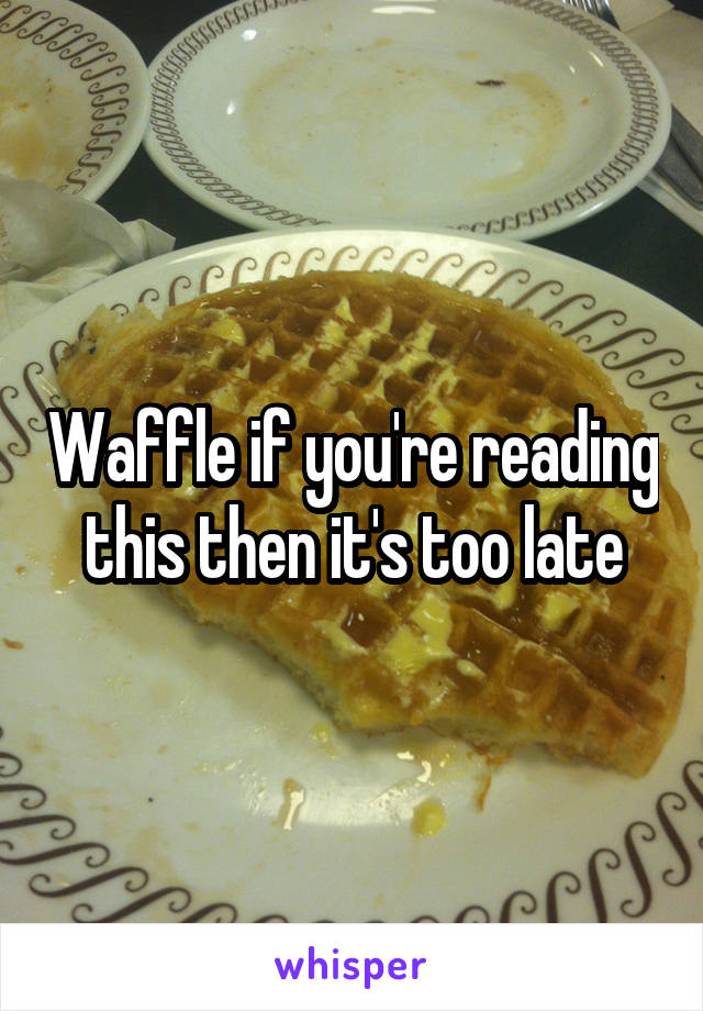 Waffle if you're reading this then it's too late