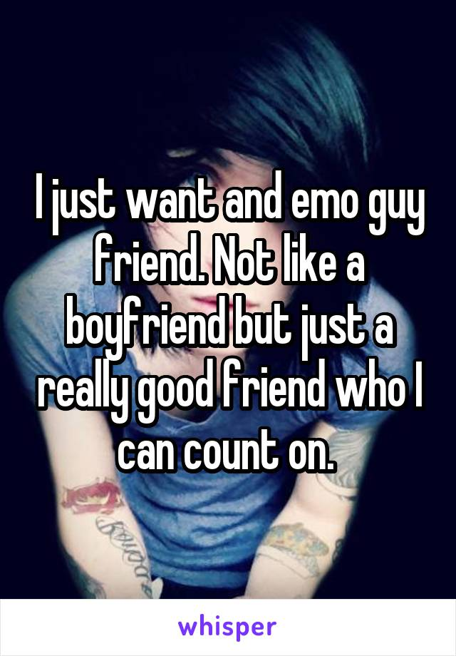 I just want and emo guy friend. Not like a boyfriend but just a really good friend who I can count on.