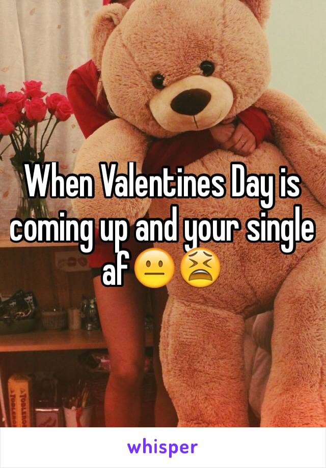When Valentines Day is coming up and your single af😐😫